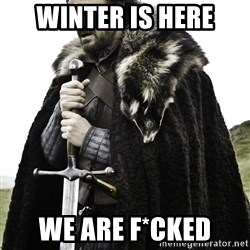 Ned Stark - WINTER IS HERE WE ARE F*CKED