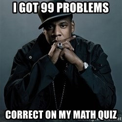Jay Z problem - i got 99 problems correct on my math quiz