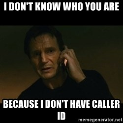 liam neeson taken - i don't know who you are because i don't have caller id