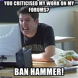 Angry Gary - You criticised my work on my forums? ban hammer!