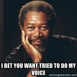 Morgan Freeman -  I bet you want tried to do my voice