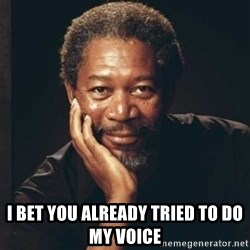 Morgan Freeman -  I bet you already tried to do my voice
