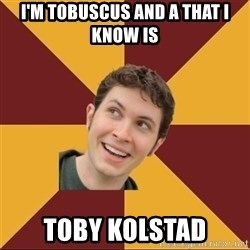 Tobuscus - I'M TOBUSCUS AND A THAT I KNOW IS TOBY KOLSTAD