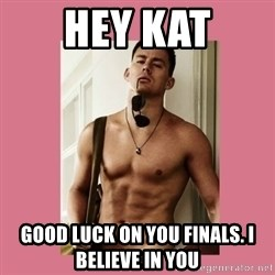Hey Girl Channing Tatum - hey kat good luck on you finals. i believe in you