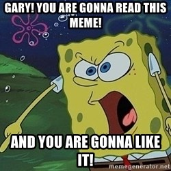Spongebob Rage - Gary! You are gonna read this meme! And you are gonna like it!