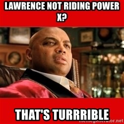 """Charles Barkley """"That's Turrible' - Lawrence not riding poWer x? That's turrrible"""