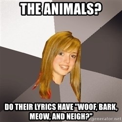 """Musically Oblivious 8th Grader - the animals? do their lyrics have """"woof, bark, meow, and neigh?"""""""