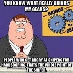 Grinds My Gears Peter Griffin - you know what really grinds my gears? People who get angry at snipers for hardscoping, thats the whole point of the sniper.