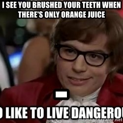 I too like to live dangerously - I see you brushed your teeth when there's only orange juice -