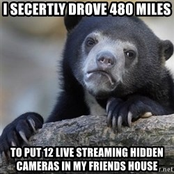 Confession Bear - I secertly drove 480 miles  To put 12 live streaming hidden cameras in my friends house
