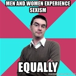 Privilege Denying Dude - men and women experience sexism equally