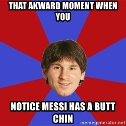 Messiya - THAT AKWARD MOMENT WHEN YOU NOTICE MESSI HAS A BUTT CHIN