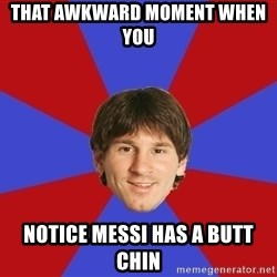 Messiya - THAT AWKWARD MOMENT WHEN YOU   NOTICE MESSI HAS A BUTT CHIN