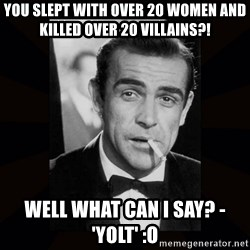james bond - You slept with over 20 women and killed over 20 villains?! Well what can I say? - 'YOLT' :O