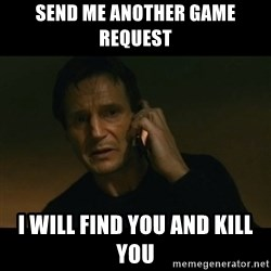 liam neeson taken - send me another game request i will find you and kill you