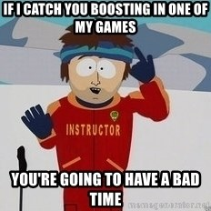 You're Going To Have A Bad Time - If I catch you boosting in one of my games You're going to have a bad time
