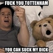 Ted Thunder Buddies - fuck you tottenham you can suck my dick