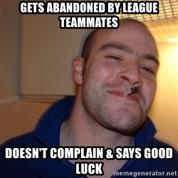 Good Guy Greg - Gets abandoned by league teammates Doesn't complain & says good luck