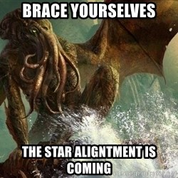 Cthulhu - brace yourselves the star aligntment is coming