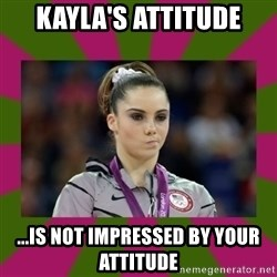 Kayla Maroney - kayla's attitude ...is not impressed by your attitude