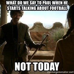 game of thrones dancing maste - What do we say to Paul When he starts talking about football  Not today