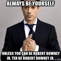 Robert Downey Jr. - ALWAYS BE YOURSELF  unless you can be Robert Downey Jr. teh be robert downey jr.
