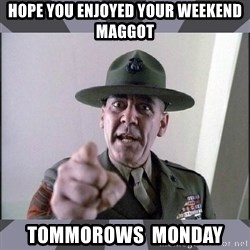 R. Lee Ermey - hope you enjoyed your weekend maggot tommorows  monday