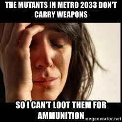 First World Problems - The mutants in Metro 2033 don't carry weapons  So I can't loot them for ammunition