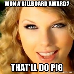 Taylor Swift - won a billboard award? that'll do pig