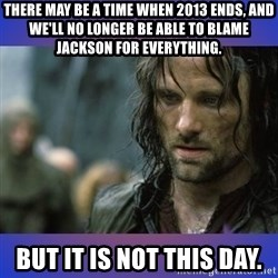 but it is not this day - THERE MAY BE A TIME WHEN 2013 ENDS, AND WE'LL NO LONGER BE ABLE TO BLAME JACKSON FOR EVERYTHING. BUT IT IS NOT THIS DAY.