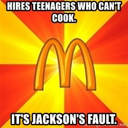 Maccas Meme - HIRES TEENAGERS WHO CAN'T COOK. IT'S JACKSON'S FAULT.