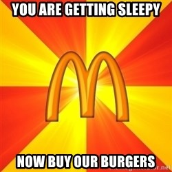 Maccas Meme - YOU ARE GETTING SLEEPY NOW BUY OUR BURGERS