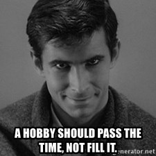 norman bates -  A hobby should pass the time, not fill it.