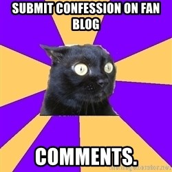 Anxiety Cat - SUBMIT CONFESSION ON FAN BLOG  COMMENTS.