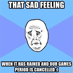Okay Guy - THAT SAD FEELING  WHEN IT HAS RAINED AND OUR GAMES PERIOD IS CANCELLED :(