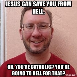 Asshole Christian missionary - jesus can save you from hell. oh, you're catholic? you're going to hell for that?