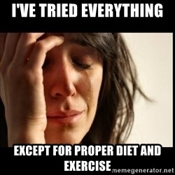 First World Problems - i've tried everything except for proper diet and exercise