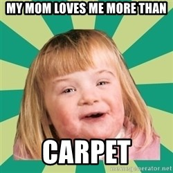 Retard girl - my mom loves me more than carpet