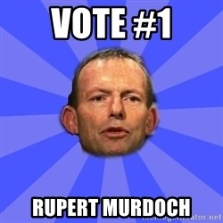 Tony Abbott - VOTE #1 RUPERT MURDOCH