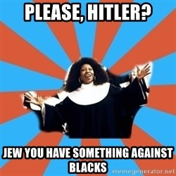 Whoopi Goldberg - PLEASE, HITLER? Jew you have something against blacks