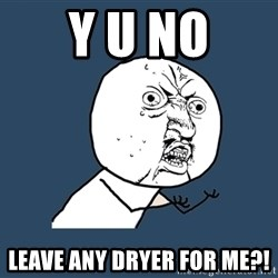 Y U No - Y U NO LEAVE ANY DRYER FOR ME?!