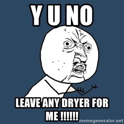 Y U No - Y U NO leave any dryer for me !!!!!!