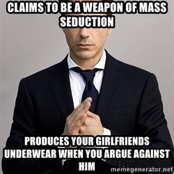 Robert Downey Jr. - Claims to be a weapon of Mass Seduction  PRODUCES your girlfriends underwear when you argue against him