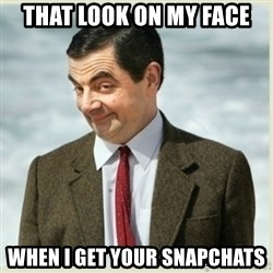 MR bean - that look on my face when i get your snapchats