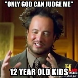 "ancient alien guy - ""only god can judge me"" 12 year old kids"
