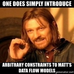 Does not simply walk into mordor Boromir  - one does simply introduce arbitrary constraints to matt's data flow models