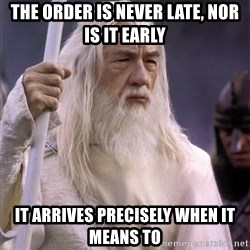 White Gandalf - the order is never late, nor is it early it ARRIVES PRECISELY WHEN it MEANS TO