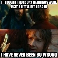 Never Have I Been So Wrong - I thought Thursday trainings were just a little bit harder I have never been so wrong