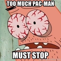 Patrick - Too much pac-man  must stop