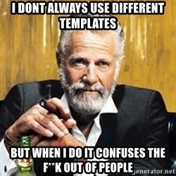 The Most Interesting Man In The World - i dont always use different templates but when i do it confuses the f**K out of people